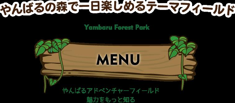 やんばるの森で一日楽しめるテーマフィールド Yanbaru Forest Park MENU やんばるアドベンチャーフィールド 魅力をもっと知る